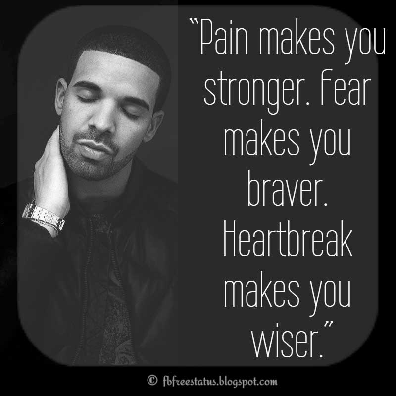 "Drake Quote,  ""Pain makes you stronger. Fear makes you braver. Heartbreak makes you wiser."""