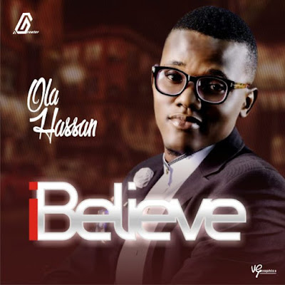 [Music + Lyrics] Ola Hassan – I Believe