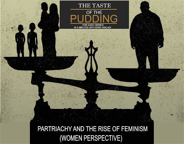 THE TASTE OF THE PUDDING IN 5 MINUTES WITH IDRIS DANLADI (Vol 3)- PARTRIACHY AND THE RISE OF FEMINISM (WOMEN PERSPECTIVE)