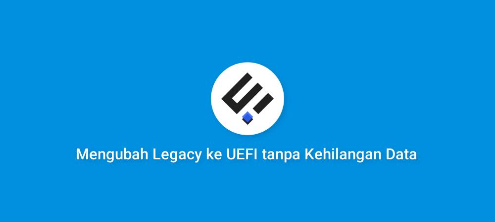Cara mengubah Legacy ke UEFI tanpa Kehilangan Data