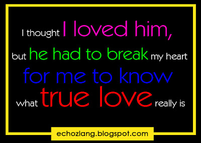 I thought I love him, but he had to break my heart for me to know what true love really is.