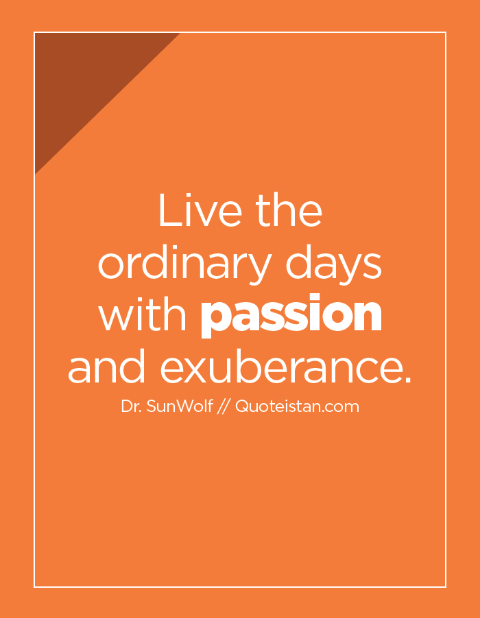 Live the ordinary days with passion and exuberance.