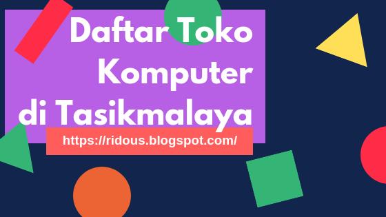 Daftar toko komputer yang ada di Kota Tasikmalaya Ridous
