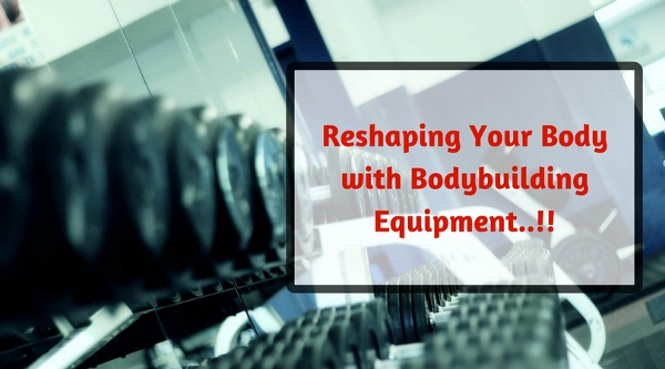 Reshaping Your Body with Bodybuilding Equipment