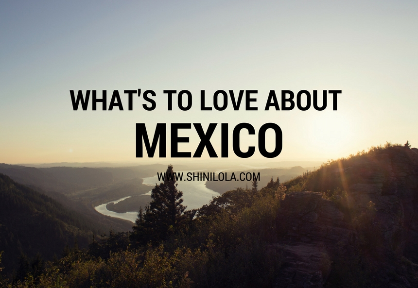 WHAT'S TO LOVE ABOUT MEXICO