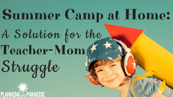Summer Camp at Home: A Solution to the Teacher-Mom Struggle
