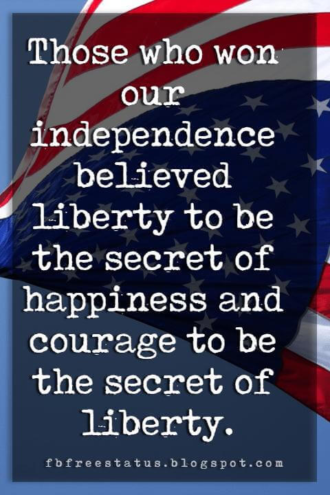 Inspirational 4th Of July Quotes, Those who won our independence believed liberty to be the secret of happiness and courage to be the secret of liberty. -Louis D. Brandeis
