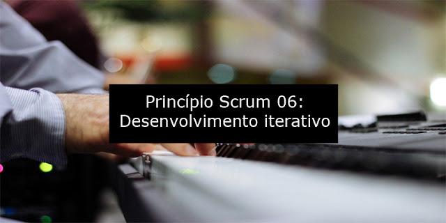 Princípio Scrum 06: Desenvolvimento iterativo