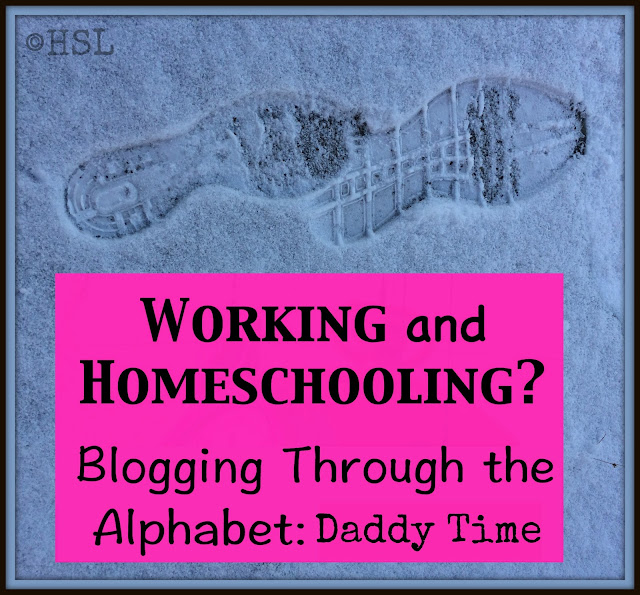 working and homeschooling, blogging through the alphabet, Daddy Time