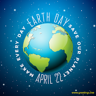 Make Every day Earth day save our Planet April 22 Earth Day greetings