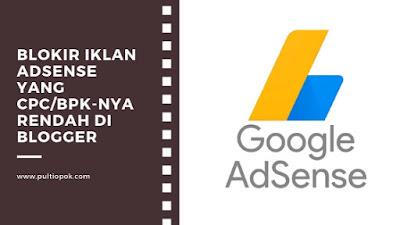 Cara Blokir Iklan Adsense yang CPC/BPK-nya rendah di blogger