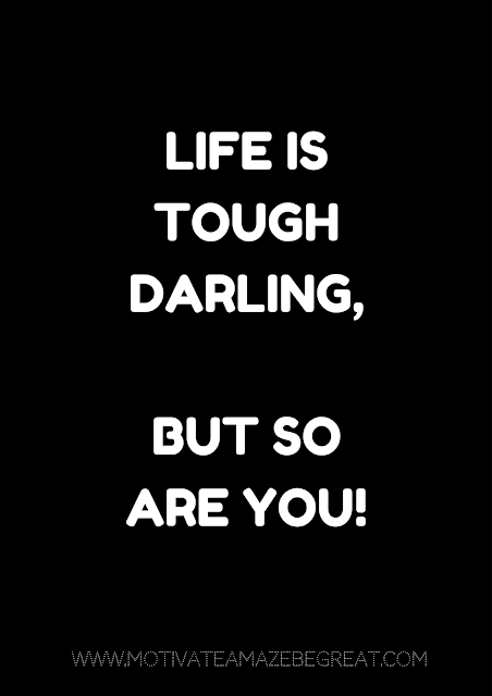 "27 Self Motivation Quotes And Posters For Success: "" Life is tough darling. But so are you!"""
