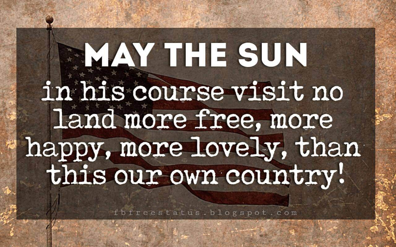 Inspirational 4th Of July Quotes, May the sun in his course visit no land more free, more happy, more lovely, than this our own country! -Daniel Webster