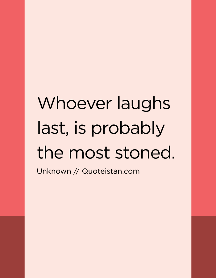 Whoever laughs last, is probably the most stoned.