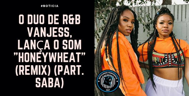 """O duo de R&B VanJess, lança o som """"Honeywheat"""" (Remix) (part. Saba)"""