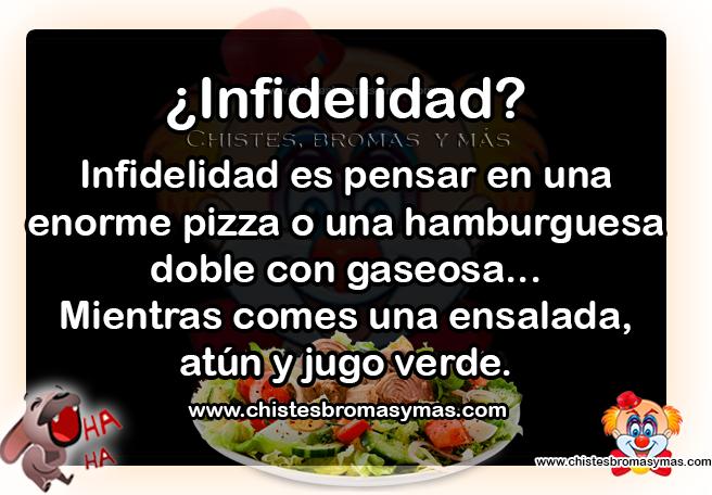 ¿Infidelidad? Infidelidad es pensar en una enorme pizza o un hamburguesa doble con gaseosa... Mientras comes una ensalada, atún y jugo verde.