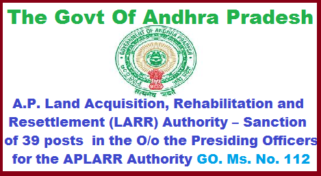 The Govt Of Andhra Pradesh Revenue (Land Acquisition) Department  A.P. Land Acquisition, Rehabilitation and Resettlement (LARR) Authority – Sanction of 39 posts  in the O/o the Presiding Officers for the APLARR Authority REVENUE (Land Acquisition) DEPARTMENT – A.P. Land Acquisition, Rehabilitation and Resettlement (LARR) Authority – Sanction of 39 posts  in the O/o the Presiding Officers for the APLARR Authority for three units (@13 posts for each unit) of LARR authorities i.e. i)Visakhapatnam for Srikakulam, Vizianagaram, Visakhapatnam and East Godavari Districts ii) Vijayawada for West Godavari, Krishna, Guntur, Prakasam and Nellore Districts iii) Tirupathi for Kurnool, Anathapuram, Chittoor and YSR Kadapa Districts- Sanction - Orders – Issued. the-govt-of-andhra-pradesh-revenue-land-acquisition-department-ap-land-acquisition-rehabilitation-and-resettlement-larr-authority-sanction-of-39-posts-in-the-presiding-officers