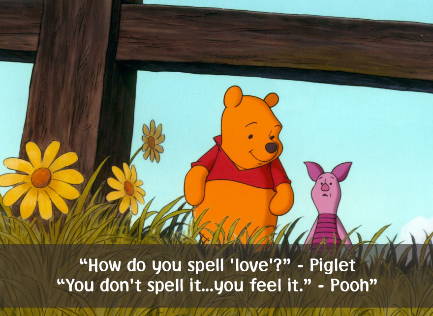 How do you spell love-Piglet You don't spell it...you feel it. Pooh