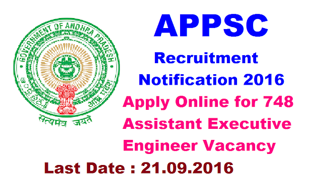 "APPSC Recruitment 2016 – 748 Assistant Executive Engineer Vacancy – Last Date 21 September|ANDHRA PRADESH PUBLIC SERVICE COMMISSION: HYDERABAD|Applications are invited On-line for recruitment to the post of Assistant Executive Engineers in various Engineering Services by APPSC|The profoma Application will be available on Commission""s Website (www.psc.ap.gov.in) from 18/08/2016 to 21/09/2016.