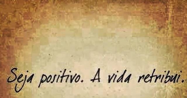 O Lado Positivo Da Vida: Seja Positivo. A Vida Retribui.