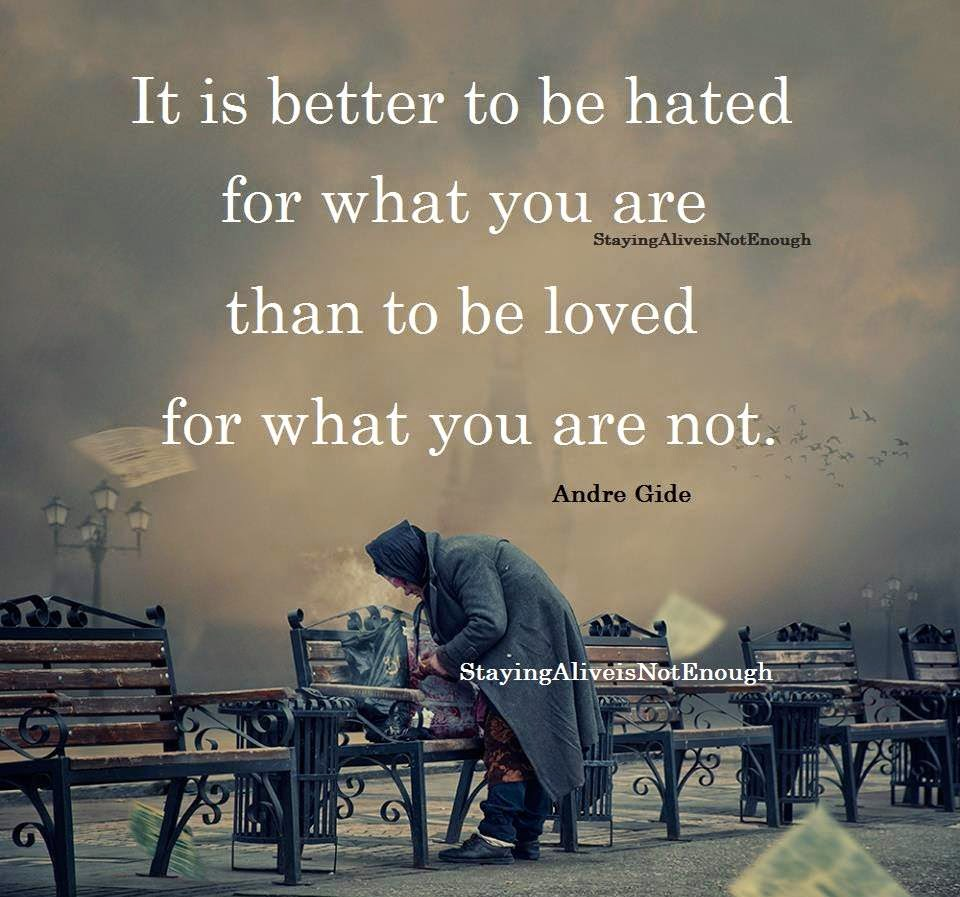 It Is Better To Be Hated For What You Are Than Loved For: Staying Alive Is Not Enough