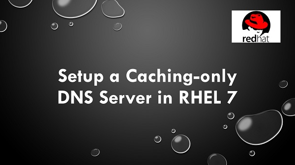 Setup a Caching-only DNS Server in RHEL 7