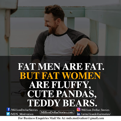 FAT MAN ARE FAT. BUT FAT WOMEN ARE FLUFFY, CUTE PANDAS, TEDDY BEARS.
