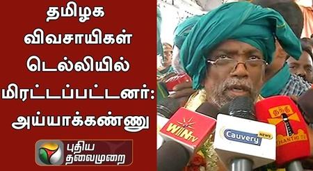 Tamil Nadu farmers were threatened in Delhi, says Ayyakannu
