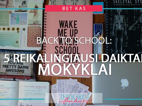 BACK TO SCHOOL: 5 REIKALINGIAUSI DAIKTAI MOKYKLAI