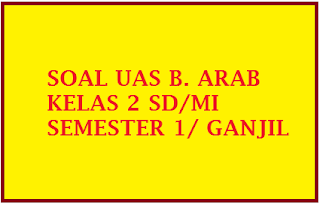 SOAL UAS GANJIL B ARAB KELAS 2 SEMESTER 1 GANJIL KTSP TAHUN 2016 2017