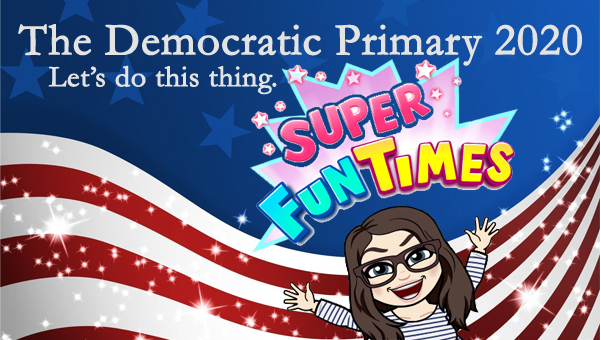 image of a cartoon version of me raising my arms and grinning next to colorful text reading 'SUPER FUN TIMES,' pictured in front of a patriotic stars-and-stripes graphic, to which I've added text reading: 'The Democratic Primary 2020: Let's do this thing.'