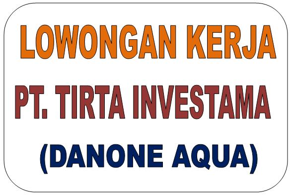 Lowongan Kerja PT Tirta Investama (Danone Aqua)