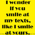 I wonder if you smile at my texts, like I smile at yours.