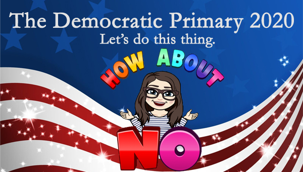 image of a cartoon version of me surrounded by rainbow letters reading HOW ABOUT NO, pictured in front of a patriotic stars-and-stripes graphic, to which I've added text reading: 'The Democratic Primary 2020: Let's do this thing.'