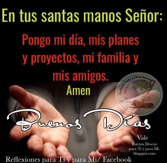 En tus santas manos, Señor: Pongo mi día, mis planes y mis proyectos,  mi familia y mis amigos.  Amén!  BUENOS DÍAS