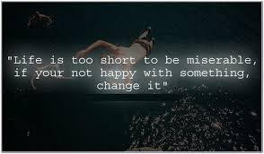Famous Quotes About Life Changes: life is too short to be miserable if your not happy with something, change it