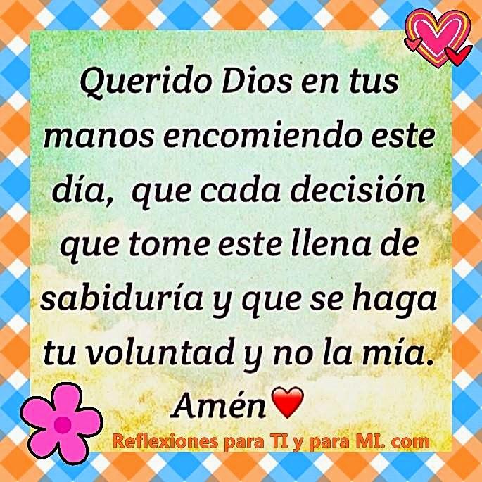 Querido Dios,  En Tus Manos encomiendo este día, que cada decisión que tome esté llena de sabiduría y que se haga Tu Voluntad y no la mía.  Amén!