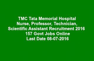 TMC Tata Memorial Hospital Nurse, Professor, Technician, Scientific Assistant Recruitment 2016  157 Govt Jobs Online Last Date 08-07-2016