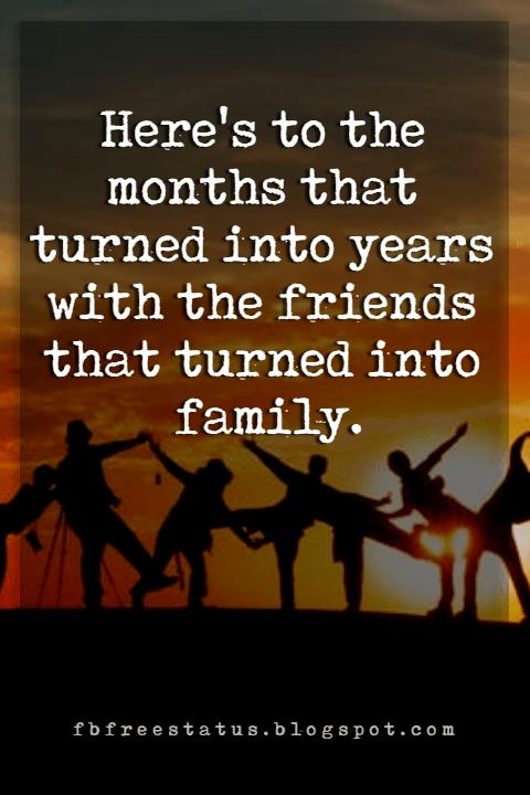 quotes about true friendship, Here's to the months that turned into years with the friends that turned into family.