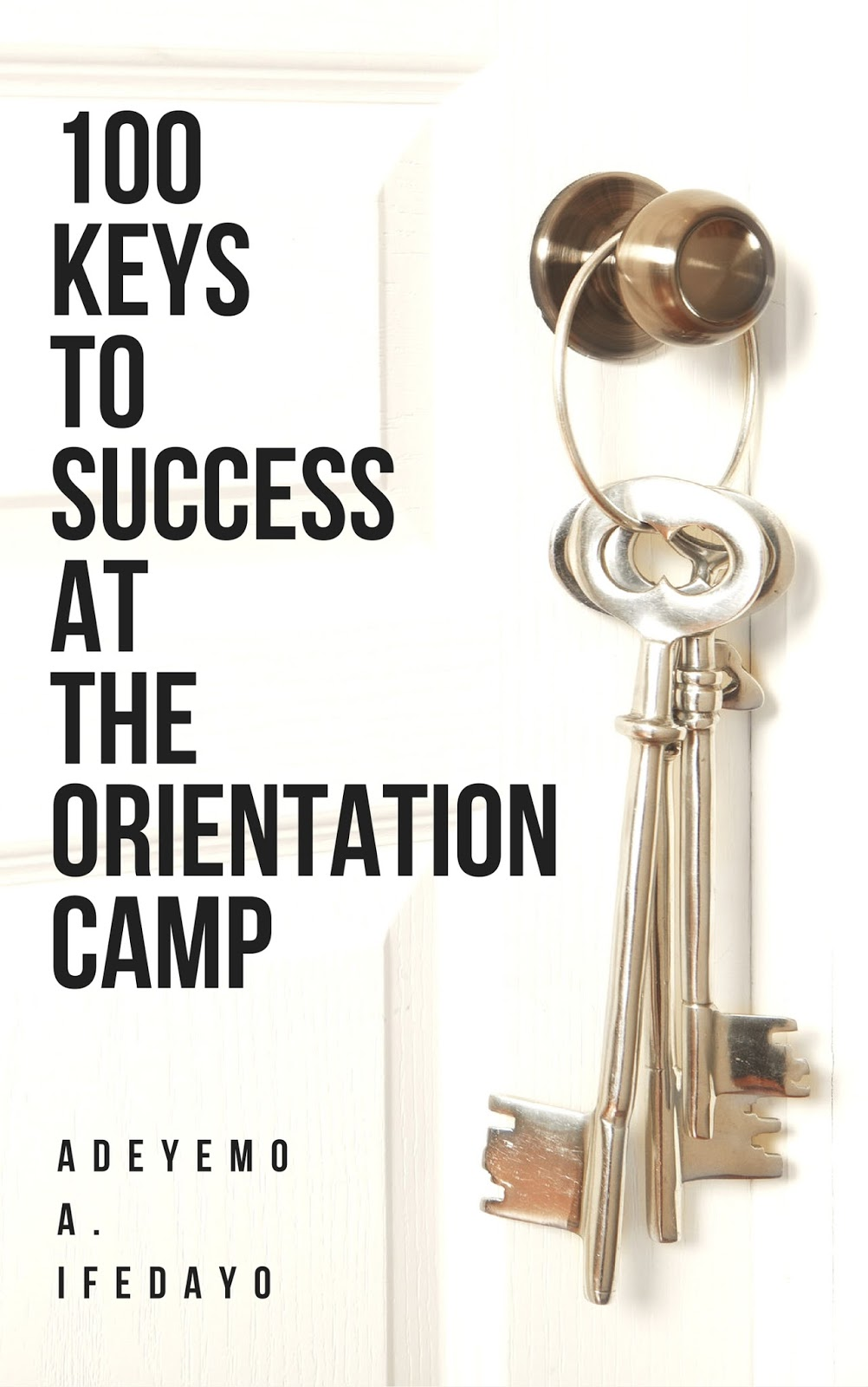 100 Keys To Success At The Orientation Camp by Adeyemo A. Ifedayo