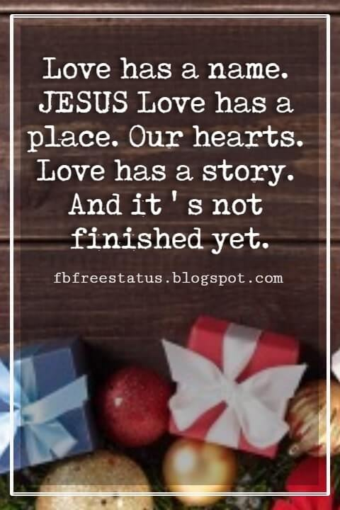 """Inspirational Christmas Quotes, """"Love has a name. JESUS Love has a place. Our hearts. Love has a story. And it ' s not finished yet."""" - Author Unknown"""