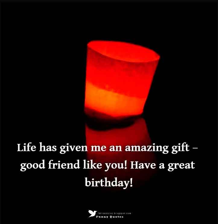Life has given me an amazing gift � good friend like you! Have a great birthday!