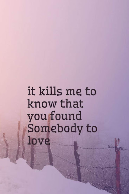 It kills me to know that you found Somebody to love