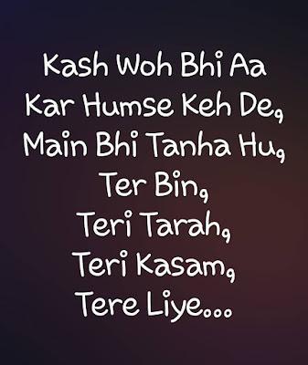 Kaash woh bhi aa kar humse keh de  Mai bhi tanha hu  Tere bin ..Teri Tarah ..Teri Kasam ..Tere Liye