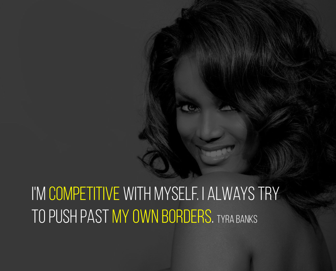 I'm competitive with myself. I always try to push past my own borders. Tyra Banks
