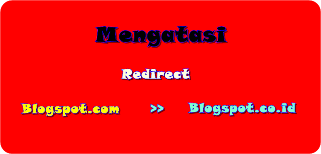begini mengatasi redirect blogspot.com ke blogspot.co.id termudah