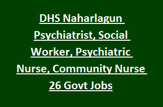 NRHM Arunachal Pradesh DHS Naharlagun Psychiatrist, Social Worker, Psychiatric Nurse, Community Nurse 26 Govt Jobs