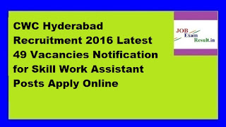 CWC Hyderabad Recruitment 2016 Latest 49 Vacancies Notification for Skill Work Assistant Posts Apply Online