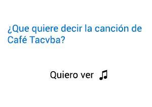 Significado de la canción Quiero ver Café Tacvba.