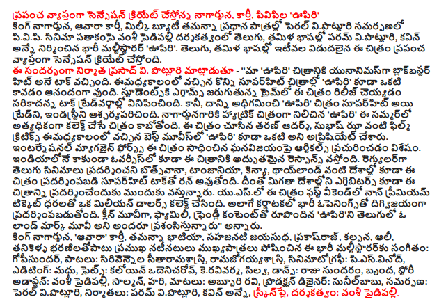 """Nagarjuna create a sensation around the world that are, Karthi, PVP 'breathe' King Nagarjuna, Awara McCarthy, milky beauty Tamanna in the lead roles in the Pearl vipotluri presentation pivipi The film is being directed by Vamsi Paidipally Telugu, and Tamil languages, Param vipotluri, Anne kavin a huge multi-starrer 'breathe'. Telugu, and Tamil languages, the most recent film is to create a world-wide sensation. V. Prasad is the producer of this. Potluri said - '' our 'breathe' was the talk of the blockbuster hit movie yunanimasga. Some of the superhit films imadhyakalanlo 'breathe', is also happy to be one. Studentski exams in the appropriate time to release this film came to talk tredvargallo. But, it overcomes the 'breath' superhit movie and Trade, Industrie surprised. Nagarjunagariki a hat-trick in the film 'breathe' this summer, the film is going to collect the most. Taran Adarsh seen the film, Subhash Jha imadhyakalanlo Film Critics as the best movies 'breathe' was also one of the aprisiyet. Forbes magazine has published articles on the achievements of the International biggest win. The film is also excellent response from India overseas. Botsvana performing regular Telugu films, Tanzania, Kenya, Thailand and countries such as superhit talk also demonstrated that this film is being run. Exhibitors will also display the image in the rest of the countries are coming forward. The first weekend in the US, the film has non-premium ticket prices, collect a million dollars. Digvijayanga feature as well as the biggest opener of Karnataka. Clean movie, Family, Friendly Content """"in English upirini was characterized to be a landmark movie,"""" he said. King Nagarjuna, 'Awara', Karthi, Tamanna Bhatia, sahajanati Jayasudha, prakasraj, fiction, Ali, Tanikella bharanilatopatu famous actors, music played an important part in this massive maltistararku: gopisundar, songs, Sirivennela Karthik, ramajogayyasastri, cinematography: piesvinod, Editing: Madhu, fights kaloyin odenicarov, """